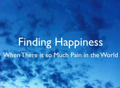 Finding Happiness When There is so Much Pain in the World